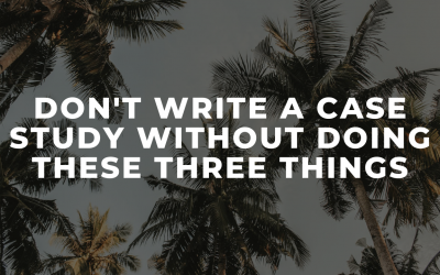 DO NOT write a case study without doing these THREE things
